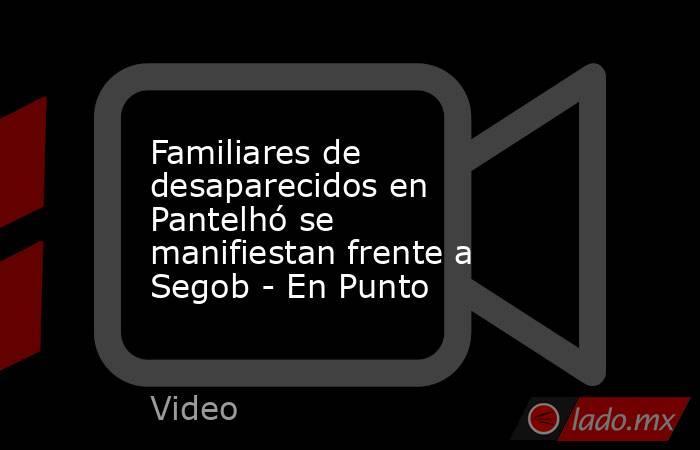 Familiares de desaparecidos en Pantelhó se manifiestan frente a Segob - En Punto. Noticias en tiempo real