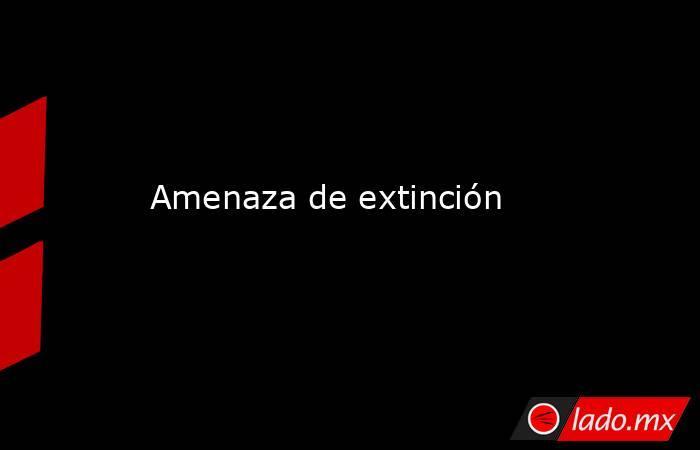 Amenaza de extinción. Noticias en tiempo real