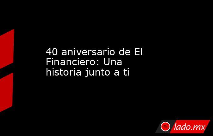 40 aniversario de El Financiero: Una historia junto a ti. Noticias en tiempo real