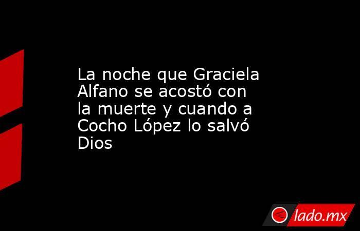 La noche que Graciela Alfano se acostó con la muerte y cuando a Cocho López lo salvó Dios. Noticias en tiempo real