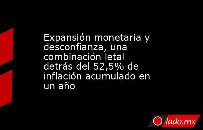Expansión monetaria y desconfianza, una combinación letal detrás del 52,5% de inflación acumulado en un año. Noticias en tiempo real