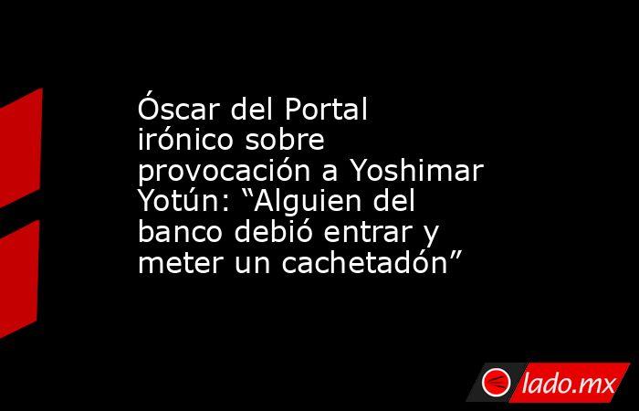 """Óscar del Portal irónico sobre provocación a Yoshimar Yotún: """"Alguien del banco debió entrar y meter un cachetadón"""". Noticias en tiempo real"""