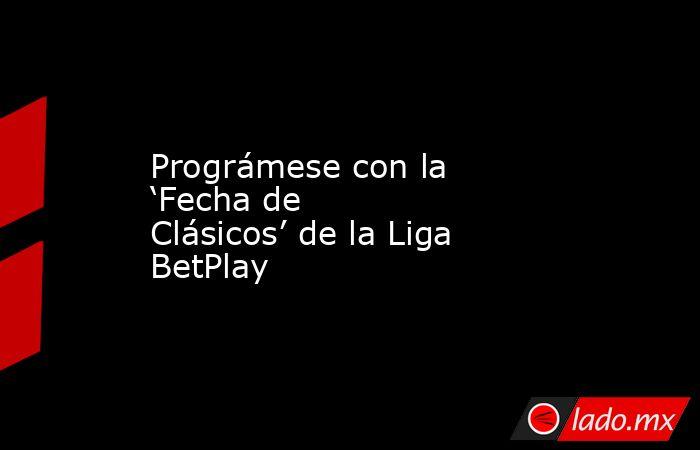Prográmese con la 'Fecha de Clásicos' de la Liga BetPlay. Noticias en tiempo real