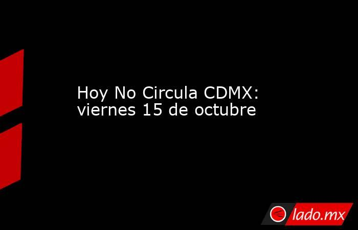 Hoy No Circula CDMX: viernes 15 de octubre. Noticias en tiempo real