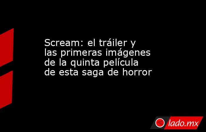 Scream: el tráiler y las primeras imágenes de la quinta película de esta saga de horror. Noticias en tiempo real