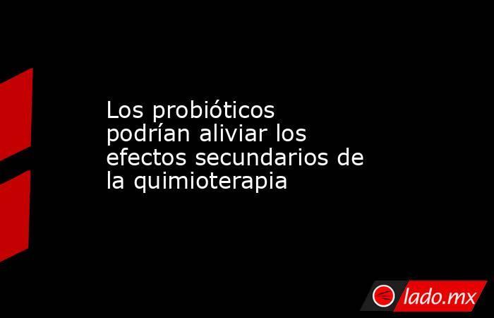 Los probióticos podrían aliviar los efectos secundarios de la quimioterapia. Noticias en tiempo real