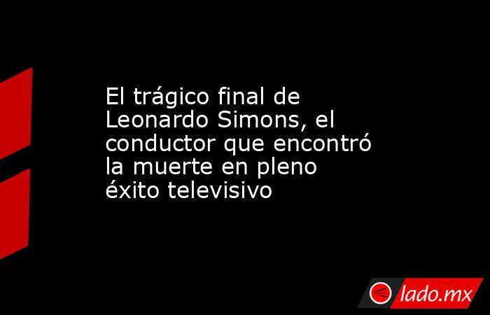 El trágico final de Leonardo Simons, el conductor que encontró la muerte en pleno éxito televisivo. Noticias en tiempo real