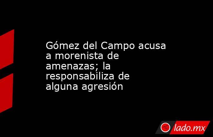 Gómez del Campo acusa a morenista de amenazas; la responsabiliza de alguna agresión. Noticias en tiempo real