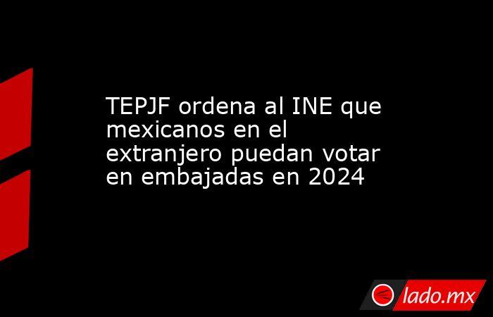 TEPJF ordena al INE que mexicanos en el extranjero puedan votar en embajadas en 2024. Noticias en tiempo real