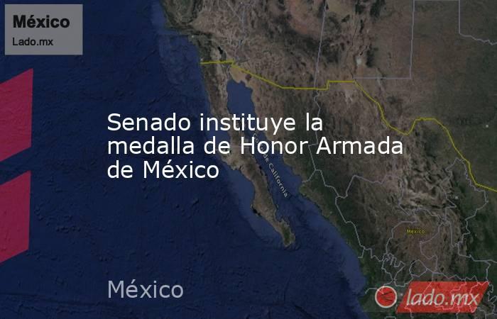 Senado instituye la medalla de Honor Armada de México. Noticias en tiempo real