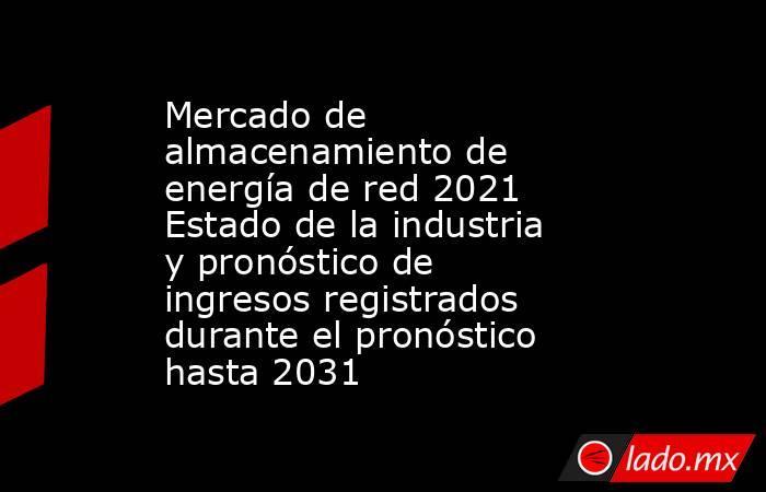 Mercado de almacenamiento de energía de red 2021 Estado de la industria y pronóstico de ingresos registrados durante el pronóstico hasta 2031. Noticias en tiempo real