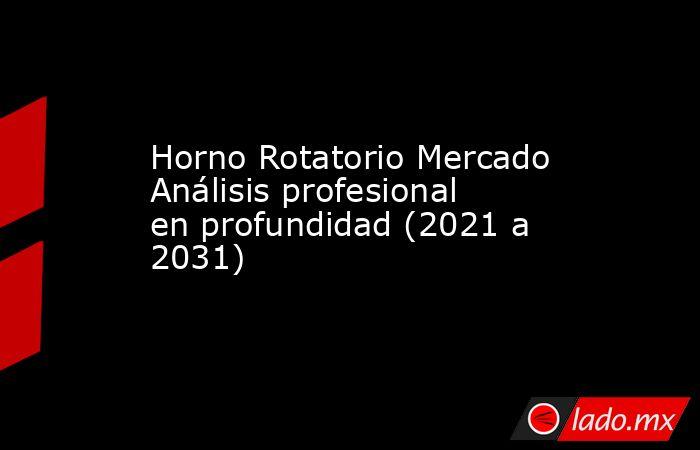 Horno Rotatorio Mercado Análisis profesional en profundidad (2021 a 2031). Noticias en tiempo real