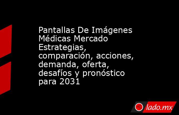 Pantallas De Imágenes Médicas Mercado Estrategias, comparación, acciones, demanda, oferta, desafíos y pronóstico para 2031. Noticias en tiempo real