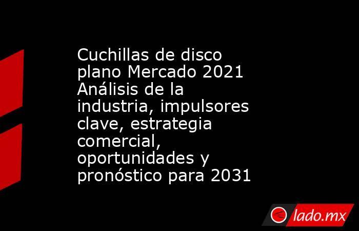 Cuchillas de disco plano Mercado 2021 Análisis de la industria, impulsores clave, estrategia comercial, oportunidades y pronóstico para 2031. Noticias en tiempo real
