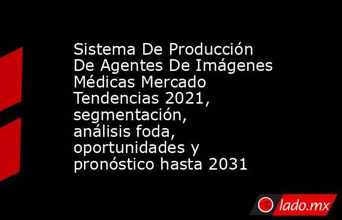 Sistema De Producción De Agentes De Imágenes Médicas Mercado Tendencias 2021, segmentación, análisis foda, oportunidades y pronóstico hasta 2031. Noticias en tiempo real