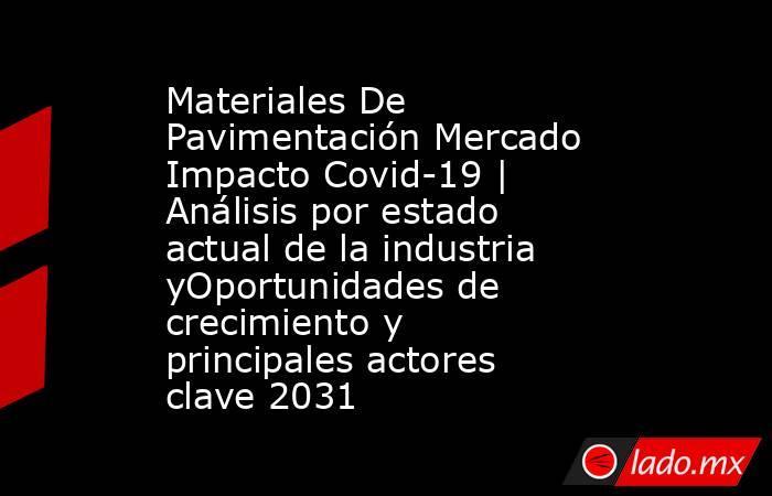 Materiales De Pavimentación Mercado Impacto Covid-19 | Análisis por estado actual de la industria yOportunidades de crecimiento y principales actores clave 2031. Noticias en tiempo real