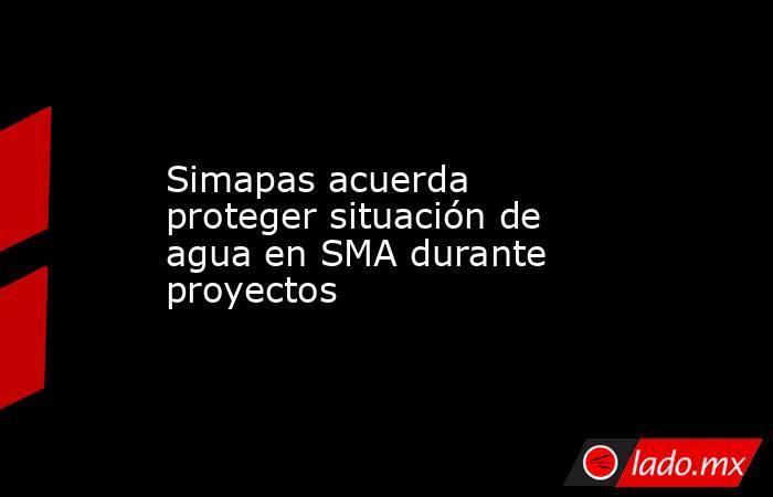 Simapas acuerda proteger situación de agua en SMA durante proyectos. Noticias en tiempo real