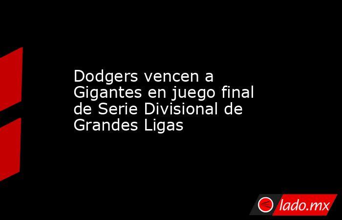 Dodgers vencen a Gigantes en juego final de Serie Divisional de Grandes Ligas. Noticias en tiempo real