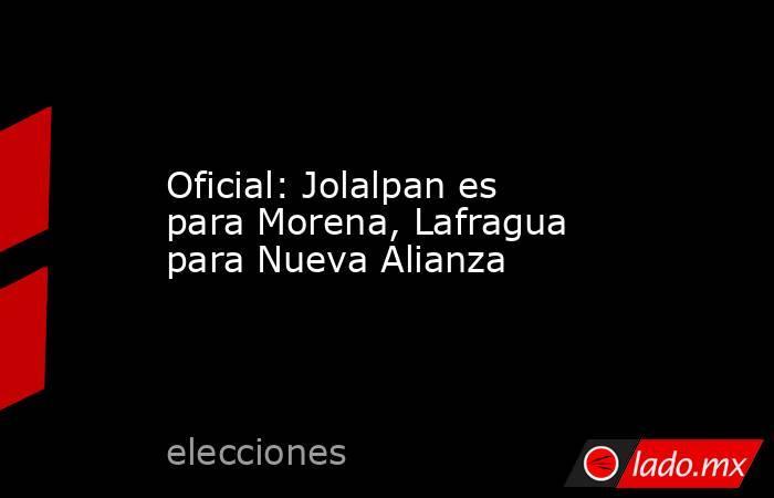 Oficial: Jolalpan es para Morena, Lafragua para Nueva Alianza. Noticias en tiempo real