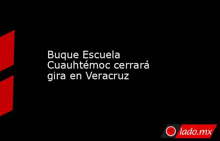 Buque Escuela Cuauhtémoc cerrará gira en Veracruz. Noticias en tiempo real