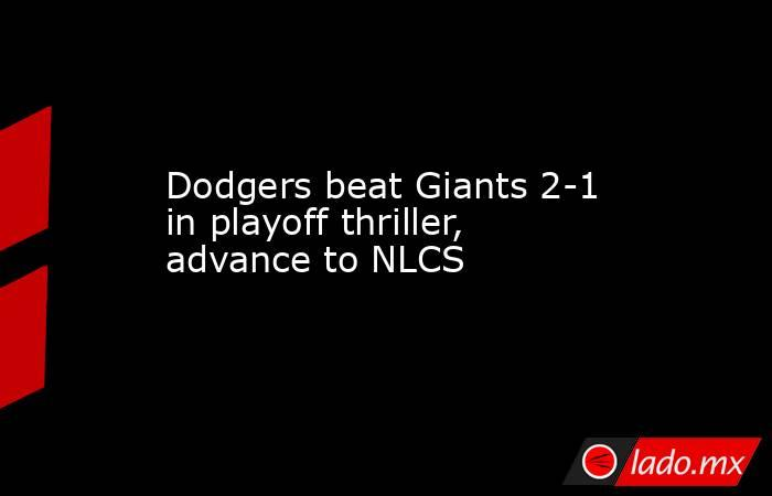 Dodgers beat Giants 2-1 in playoff thriller, advance to NLCS. Noticias en tiempo real