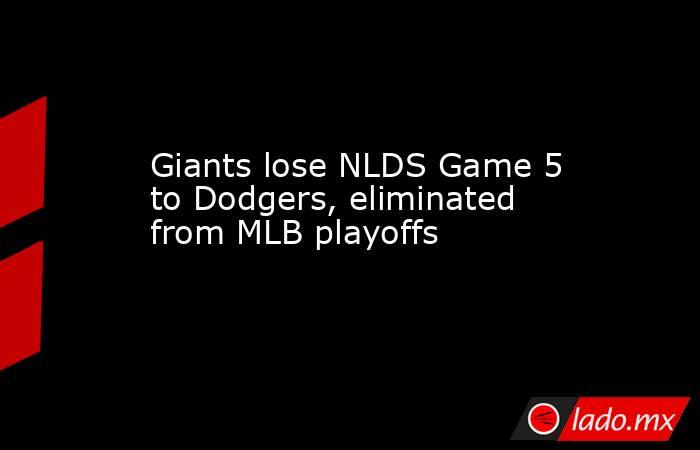 Giants lose NLDS Game 5 to Dodgers, eliminated from MLB playoffs. Noticias en tiempo real