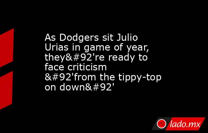 As Dodgers sit Julio Urias in game of year, they\'re ready to face criticism \'from the tippy-top on down\'. Noticias en tiempo real