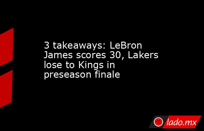 3 takeaways: LeBron James scores 30, Lakers lose to Kings in preseason finale. Noticias en tiempo real
