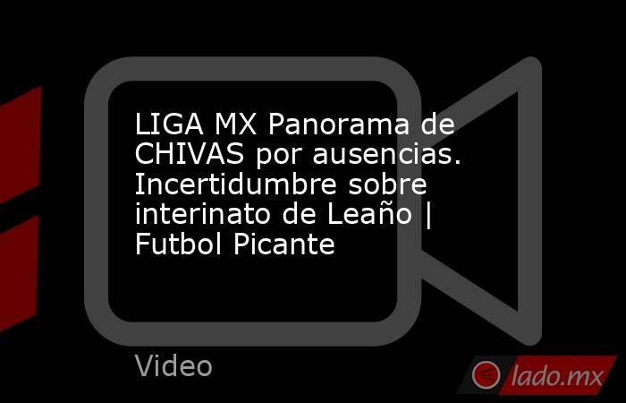 LIGA MX Panorama de CHIVAS por ausencias. Incertidumbre sobre interinato de Leaño | Futbol Picante. Noticias en tiempo real