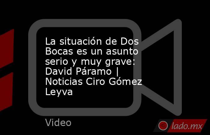 La situación de Dos Bocas es un asunto serio y muy grave: David Páramo   Noticias Ciro Gómez Leyva. Noticias en tiempo real