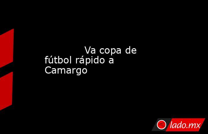 Va copa de fútbol rápido a Camargo            . Noticias en tiempo real