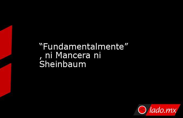 """""""Fundamentalmente"""" , ni Mancera ni Sheinbaum. Noticias en tiempo real"""