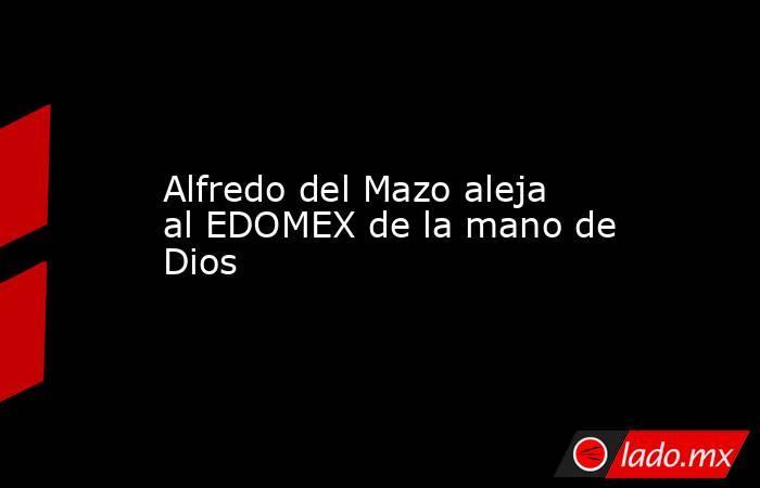 Alfredo del Mazo aleja al EDOMEX de la mano de Dios. Noticias en tiempo real