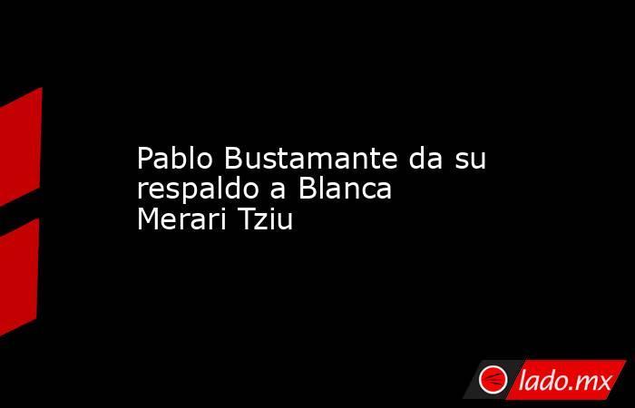 Pablo Bustamante da su respaldo a Blanca Merari Tziu. Noticias en tiempo real