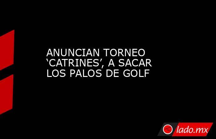 ANUNCIAN TORNEO 'CATRINES', A SACAR LOS PALOS DE GOLF. Noticias en tiempo real