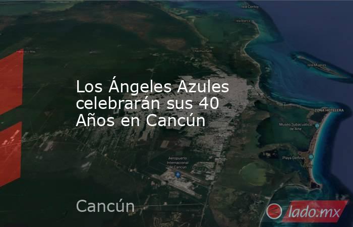 Los Ángeles Azules celebrarán sus 40  Años en Cancún. Noticias en tiempo real