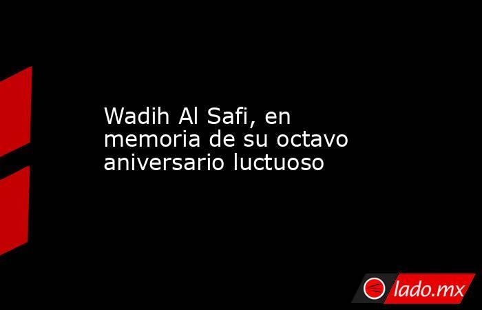Wadih Al Safi, en memoria de su octavo aniversario luctuoso. Noticias en tiempo real