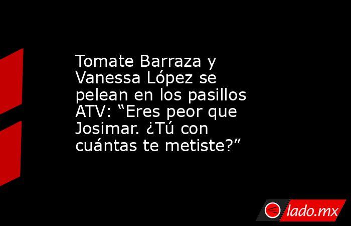 """Tomate Barraza y Vanessa López se pelean en los pasillos ATV: """"Eres peor que Josimar. ¿Tú con cuántas te metiste?"""". Noticias en tiempo real"""