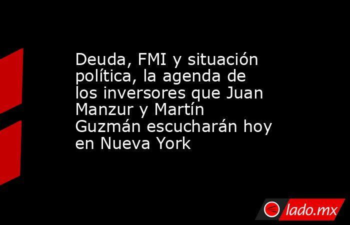 Deuda, FMI y situación política, la agenda de los inversores que Juan Manzur y Martín Guzmán escucharán hoy en Nueva York. Noticias en tiempo real