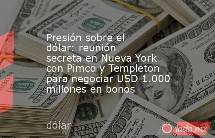 Presión sobre el dólar: reunión secreta en Nueva York con Pimco y Templeton para negociar USD 1.000 millones en bonos . Noticias en tiempo real