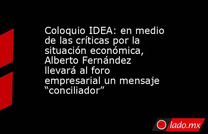 """Coloquio IDEA: en medio de las críticas por la situación económica, Alberto Fernández llevará al foro empresarial un mensaje """"conciliador"""" . Noticias en tiempo real"""
