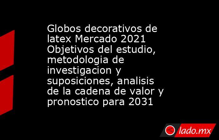 Globos decorativos de latex Mercado 2021 Objetivos del estudio, metodologia de investigacion y suposiciones, analisis de la cadena de valor y pronostico para 2031. Noticias en tiempo real