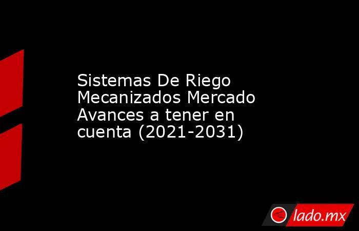 Sistemas De Riego Mecanizados Mercado Avances a tener en cuenta (2021-2031). Noticias en tiempo real