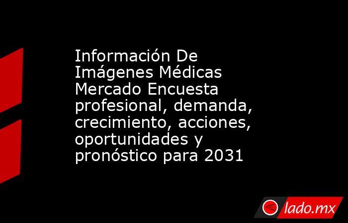 Información De Imágenes Médicas Mercado Encuesta profesional, demanda, crecimiento, acciones, oportunidades y pronóstico para 2031. Noticias en tiempo real