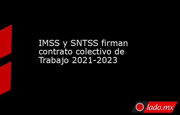 IMSS y SNTSS firman contrato colectivo de Trabajo 2021-2023. Noticias en tiempo real