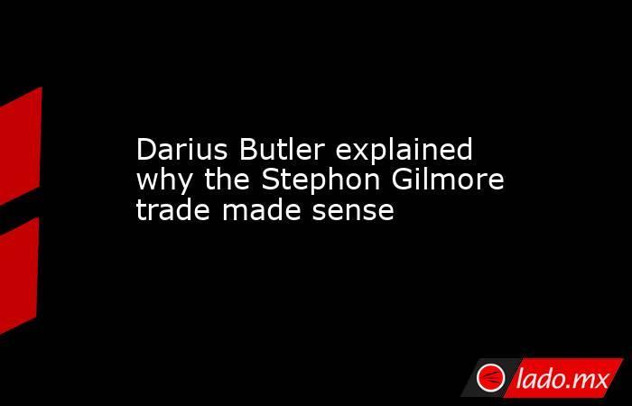 Darius Butler explained why the Stephon Gilmore trade made sense. Noticias en tiempo real