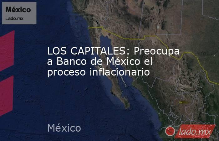 LOS CAPITALES: Preocupa a Banco de México el proceso inflacionario. Noticias en tiempo real