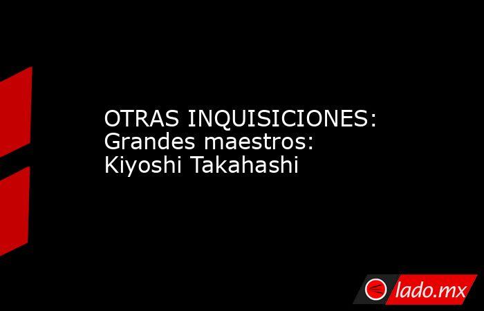 OTRAS INQUISICIONES: Grandes maestros: Kiyoshi Takahashi. Noticias en tiempo real