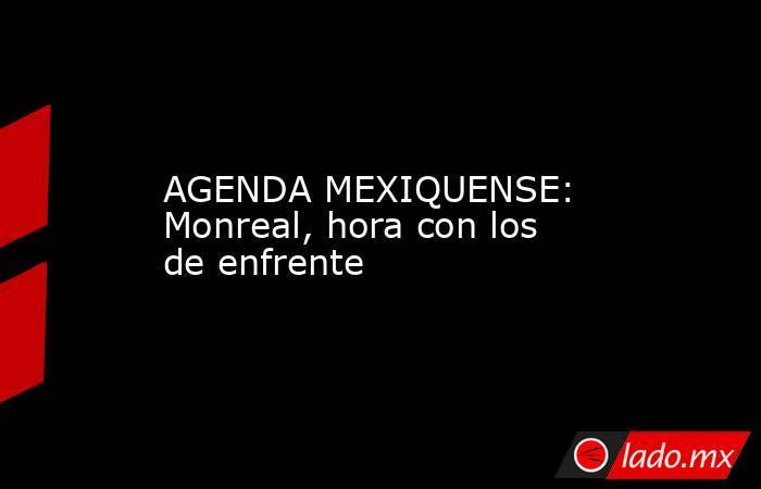AGENDA MEXIQUENSE: Monreal, hora con los de enfrente. Noticias en tiempo real