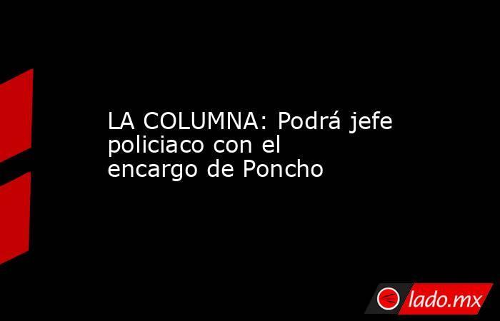 LA COLUMNA: Podrá jefe policiaco con el encargo de Poncho. Noticias en tiempo real